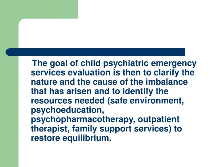 The goal of child psychiatric emergency services evaluation is then to clarify the nature and the cause of the imbalance that has arisen and to identify the resources needed (safe environment, psychoeducation, psychopharmacotherapy, outpatient therapist, family support services) to restore equilibrium.