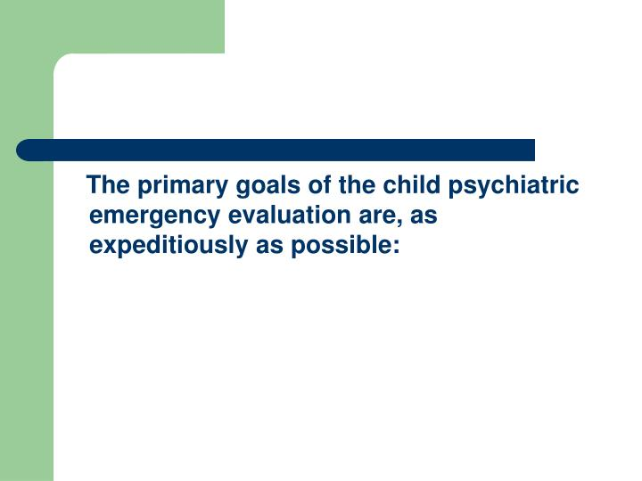 The primary goals of the child psychiatric emergency evaluation are, as expeditiously as possible: