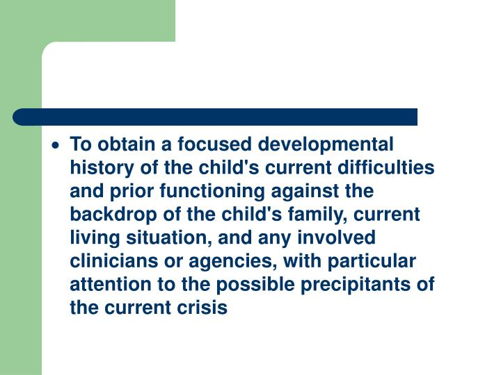 To obtain a focused developmental history of the child's current difficulties and prior functioning against the backdrop of the child's family, current living situation, and any involved clinicians or agencies, with particular attention to the possible precipitants of the current crisis