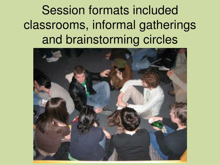 Session formats included classrooms, informal gatherings and brainstorming circles