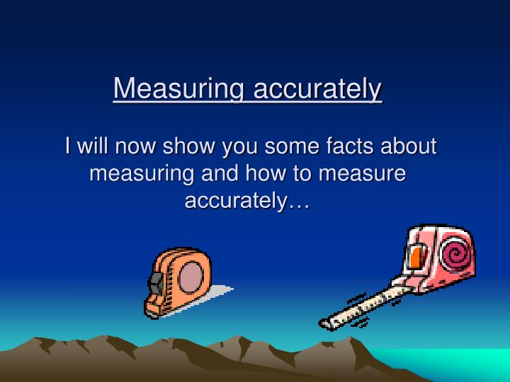 Measuring accurately