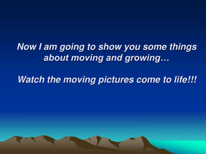 Now I am going to show you some things about moving and growing…