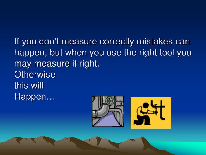 If you don't measure correctly mistakes can happen, but when you use the right tool you may measure it right.