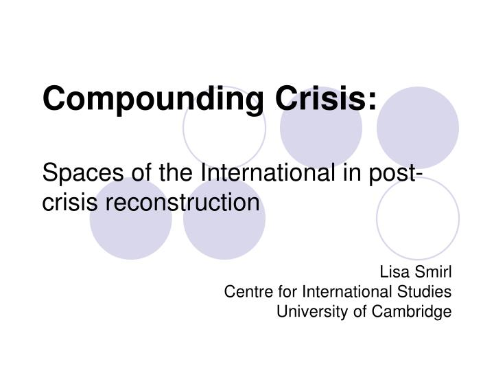 compounding crisis spaces of the international in post crisis reconstruction