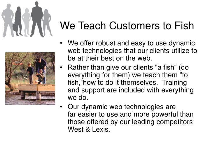 We Teach Customers to Fish