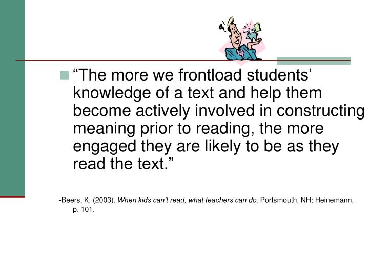 """""""The more we frontload students' knowledge of a text and help them become actively involved in constructing meaning prior to reading, the more engaged they are likely to be as they read the text."""""""