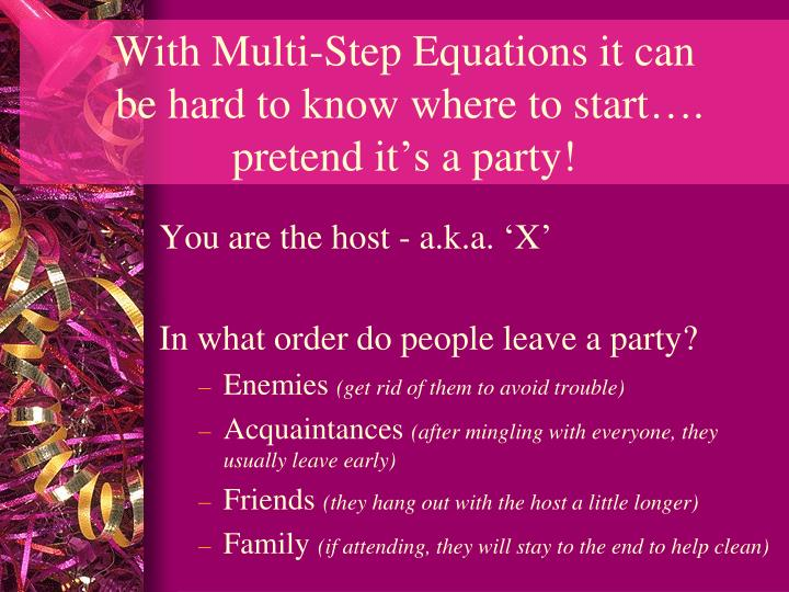 With multi step equations it can be hard to know where to start pretend it s a party