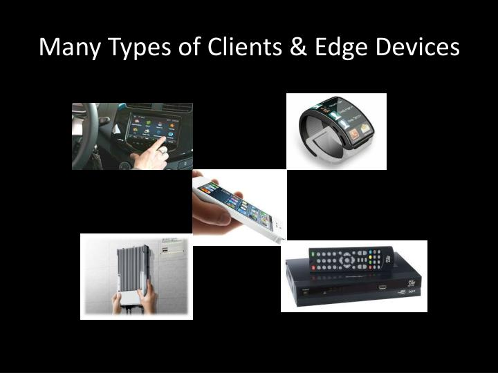 Many Types of Clients & Edge Devices