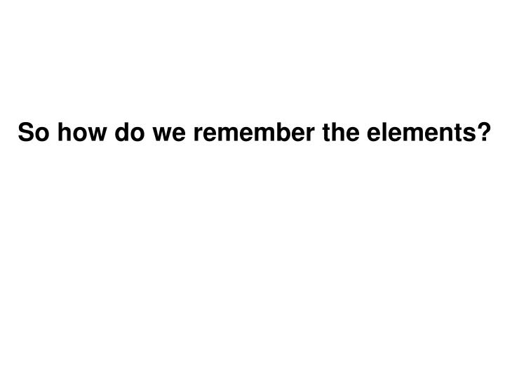 So how do we remember the elements?