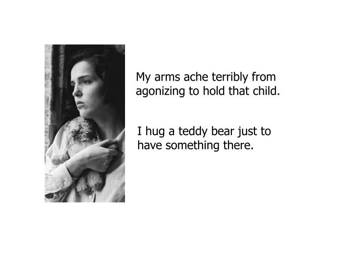 My arms ache terribly from agonizing to hold that child.