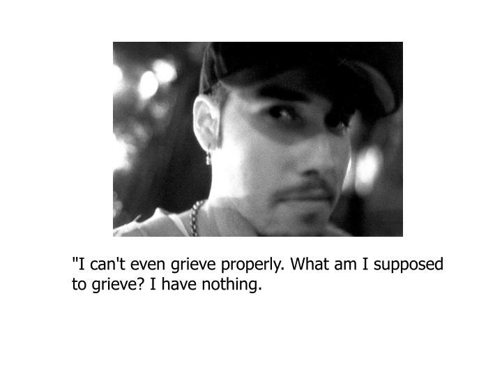 """I can't even grieve properly. What am I supposed to grieve? I have nothing."