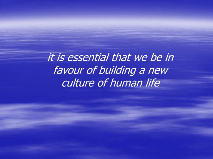 it is essential that we be in favour of building a new culture of human life