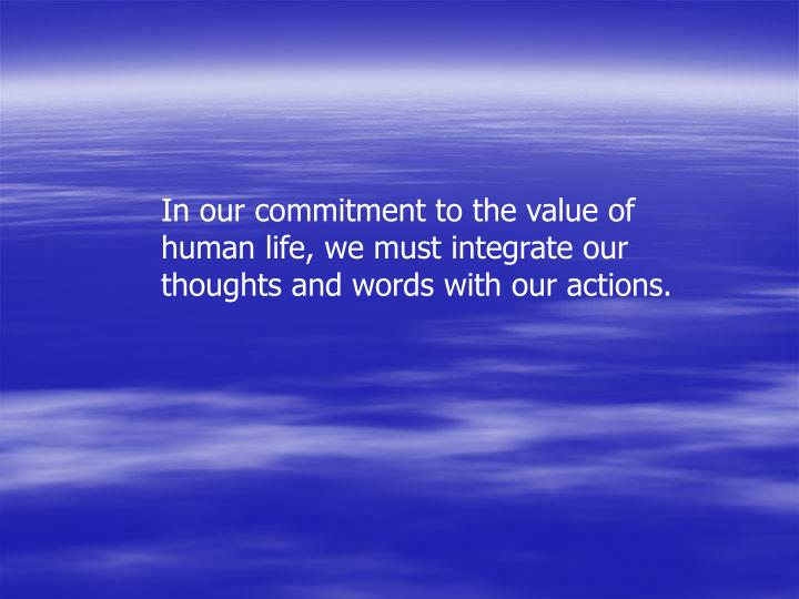 In our commitment to the value of human life, we must integrate our thoughts and words with our actions.