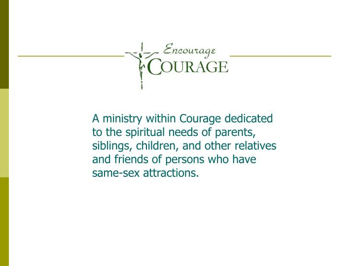 A ministry within Courage dedicated to the spiritual needs of parents, siblings, children, and other relatives and friends of persons who have same-sex attractions.