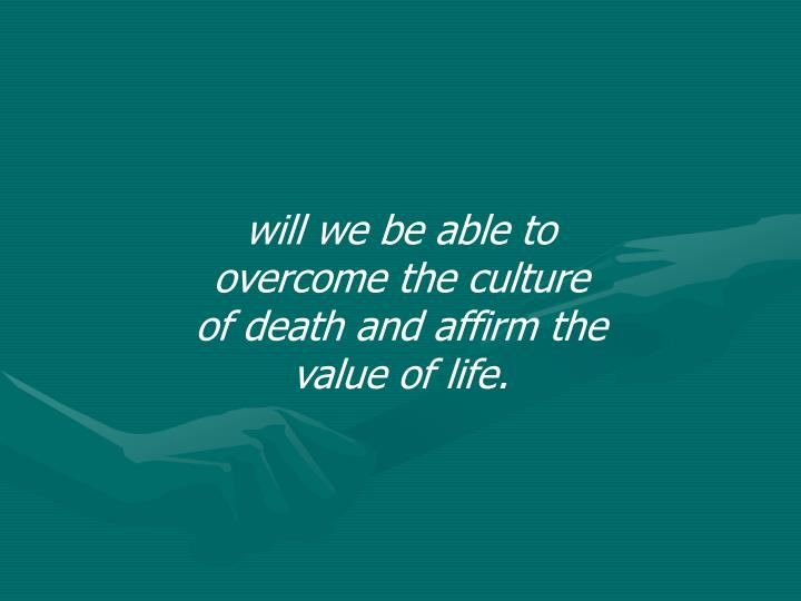 will we be able to overcome the culture of death and affirm the value of life.