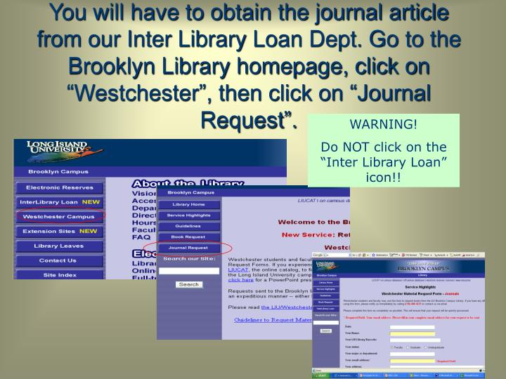 """You will have to obtain the journal article from our Inter Library Loan Dept. Go to the Brooklyn Library homepage, click on """"Westchester"""", then click on """"Journal Request""""."""