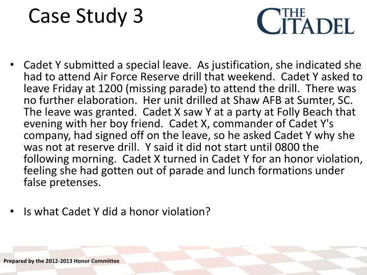 Cadet Y submitted a special leave.  As justification, she indicated she had to attend Air Force Reserve drill that weekend.  Cadet Y asked to leave Friday at 1200 (missing parade) to attend the drill.  There was no further elaboration.  Her unit drilled at Shaw AFB at Sumter, SC.  The leave was granted.  Cadet X saw Y at a party at Folly Beach that evening with her boy friend.  Cadet X, commander of Cadet Y's company, had signed off on the leave, so he asked Cadet Y why she was not at reserve drill.  Y said it did not start until 0800 the following morning.  Cadet X turned in Cadet Y for an honor violation, feeling she had gotten out of parade and lunch formations under false pretenses.