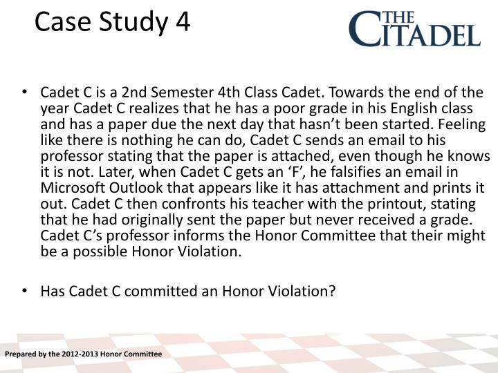 Cadet C is a 2nd Semester 4th Class Cadet. Towards the end of the year Cadet C realizes that he has a poor grade in his English class and has a paper due the next day that hasn't been started. Feeling like there is nothing he can do, Cadet C sends an email to his professor stating that the paper is attached, even though he knows it is not. Later, when Cadet C gets an 'F', he falsifies an email in Microsoft Outlook that appears like it has attachment and prints it out. Cadet C then confronts his teacher with the printout, stating that he had originally sent the paper but never received a grade. Cadet C's professor informs the Honor Committee that their might be a possible Honor Violation.