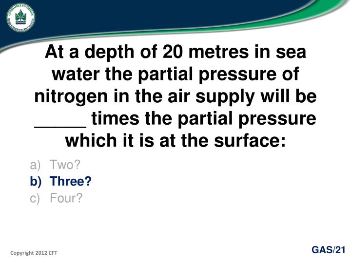 At a depth of 20 metres in sea water the partial pressure of nitrogen in the air supply will be _____ times the partial pressure which it is at the surface: