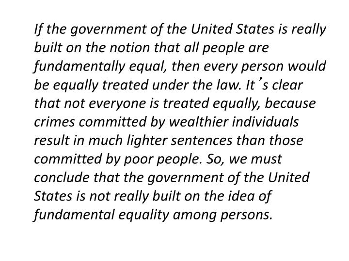 If the government of the United States is really built on the notion that all people are fundamentally equal, then every person would be equally treated under the law. It