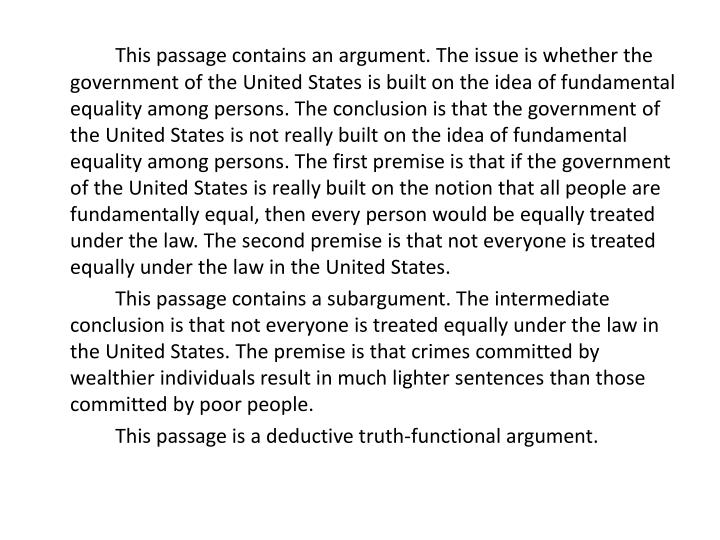 This passage contains an argument. The issue is whether the government of the United States is built on the idea of fundamental equality among persons. The conclusion is that the government of the United States is not really built on the idea of fundamental equality among persons. The first premise is that if the government of the United States is really built on the notion that all people are fundamentally equal, then every person would be equally treated under the law. The second premise is that not everyone is treated equally under the law in the United States.
