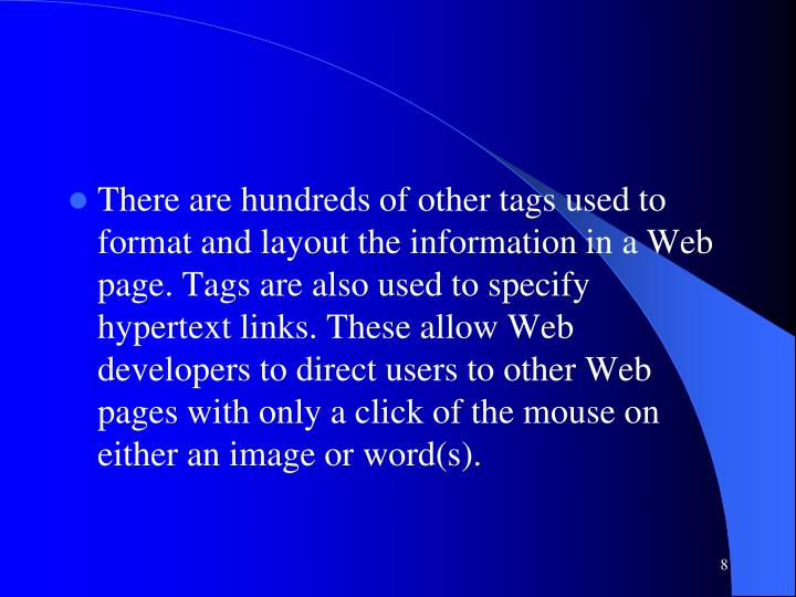 There are hundreds of other tags used to format and layout the information in a Web page. Tags are also used to specify hypertext links. These allow Web developers to direct users to other Web pages with only a click of the mouse on either an image or word(s).