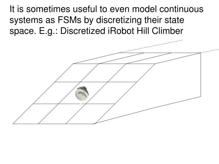 It is sometimes useful to even model continuous systems as FSMs by discretizing their state space. E.g.: Discretized iRobot Hill Climber