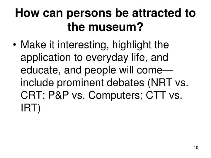 How can persons be attracted to the museum?