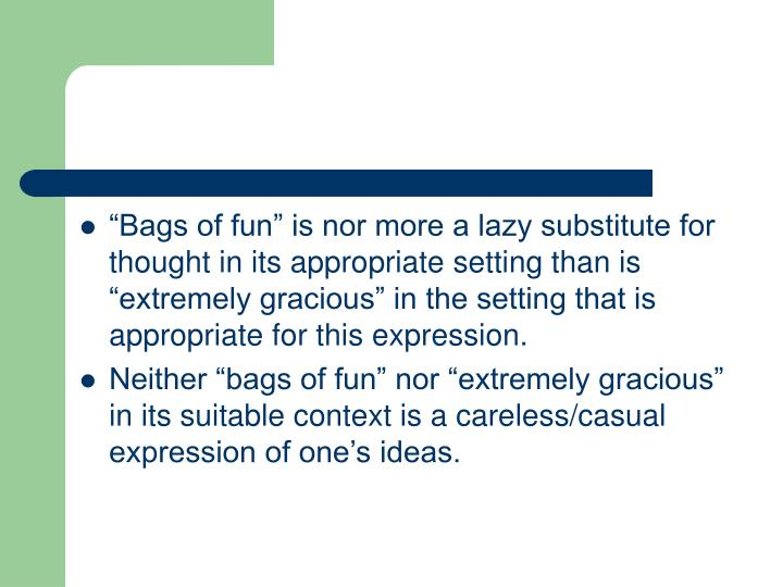 """Bags of fun"" is nor more a lazy substitute for thought in its appropriate setting than is ""extremely gracious"" in the setting that is appropriate for this expression."