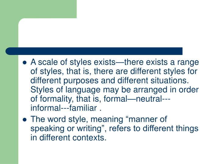 A scale of styles exists—there exists a range of styles, that is, there are different styles for different purposes and different situations. Styles of language may be arranged in order of formality, that is, formal—neutral---informal---familiar .
