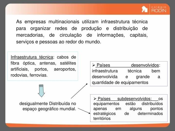 As empresas multinacionais utilizam infraestrutura técnica  para organizar redes de produção e distribuição de mercadorias, de circulação de informações, capitais, serviços e pessoas ao redor do mundo.
