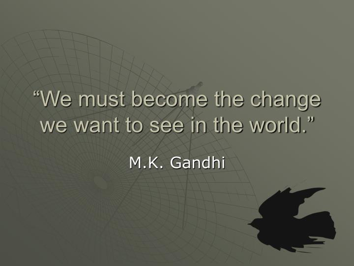 """""""We must become the change we want to see in the world."""""""