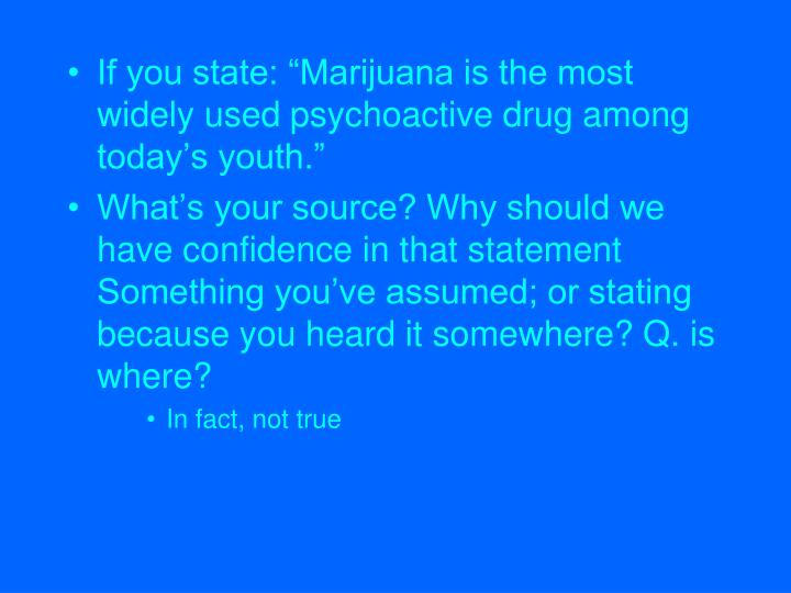 """If you state: """"Marijuana is the most widely used psychoactive drug among today's youth."""""""