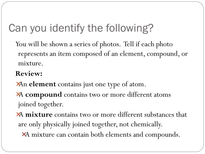 You will be shown a series of photos.  Tell if each photo represents an item composed of an element, compound, or mixture.