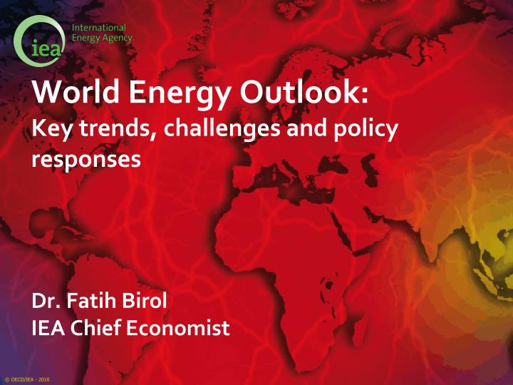 world energy outlook key trends challenges and policy responses dr fatih birol iea chief economist n.