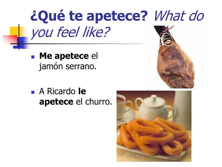 Qu te apetece what do you feel like