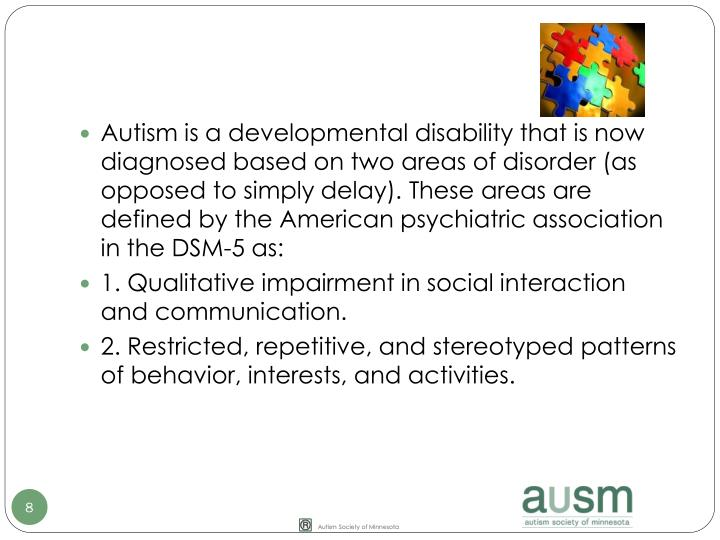 Autism is a developmental disability that is now diagnosed based on two areas of disorder (as opposed to simply delay). These areas are defined by the American psychiatric association in the DSM-5 as: