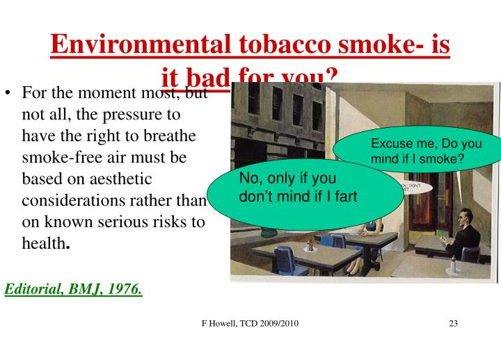 For the moment most, but not all, the pressure to have the right to breathe smoke-free air must be based on aesthetic considerations rather than on known serious risks to health