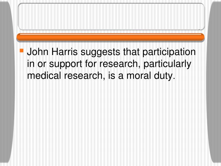 John Harris suggests that participation in or support for research, particularly medical research, is a moral duty