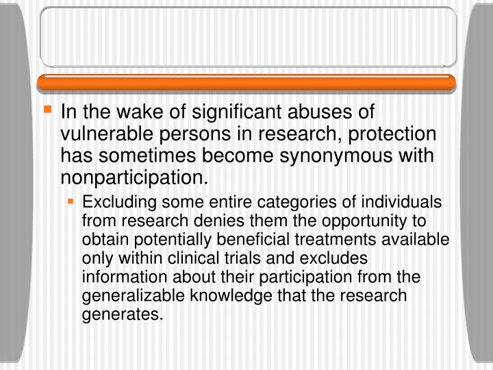 In the wake of significant abuses of vulnerable persons in research, protection has sometimes become synonymous with nonparticipation.