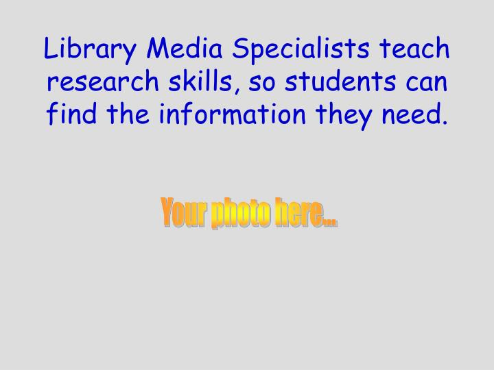 Library Media Specialists teach research skills, so students can find the information they need.
