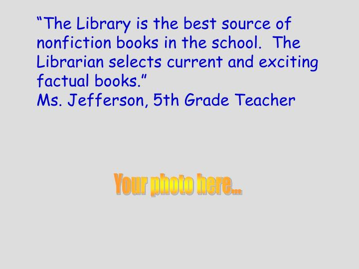 """The Library is the best source of nonfiction books in the school.  The Librarian selects current and exciting factual books."""