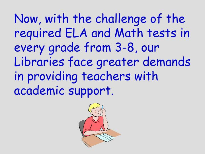 Now, with the challenge of the required ELA and Math tests in every grade from 3-8, our Libraries face greater demands in providing teachers with academic support.
