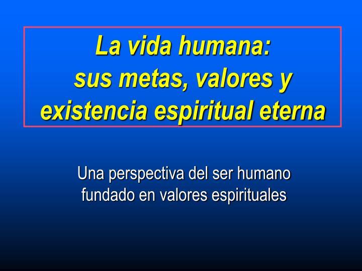 La vida humana sus metas valores y existencia espiritual eterna