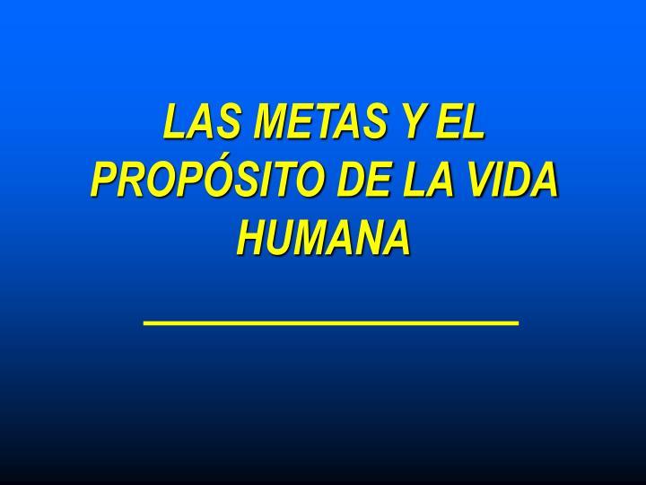 LAS METAS Y EL PROPÓSITO DE LA VIDA HUMANA