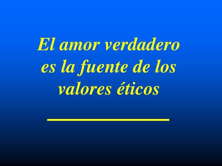 El amor verdadero es la fuente de los valores éticos
