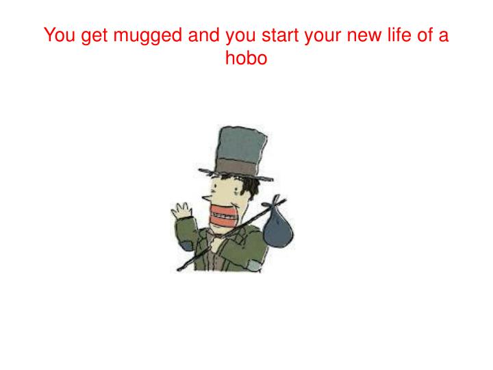 You get mugged and you start your new life of a hobo
