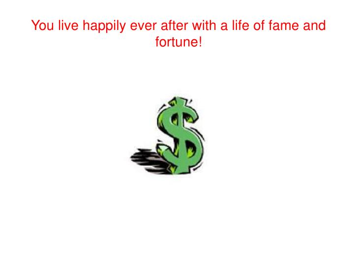 You live happily ever after with a life of fame and fortune!