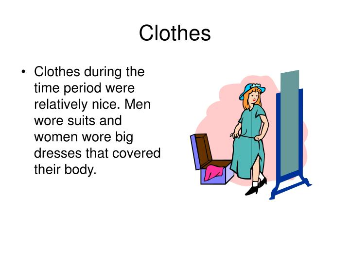 Clothes during the time period were relatively nice. Men wore suits and women wore big dresses that covered their body.