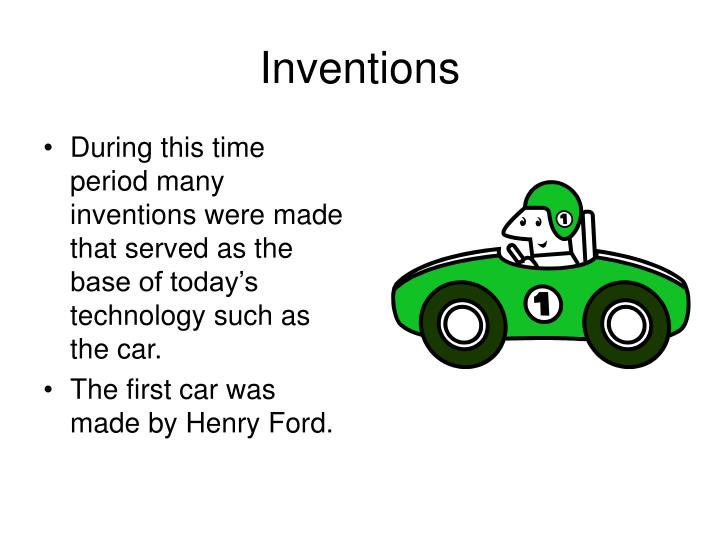 During this time period many inventions were made that served as the base of today's technology such as the car.